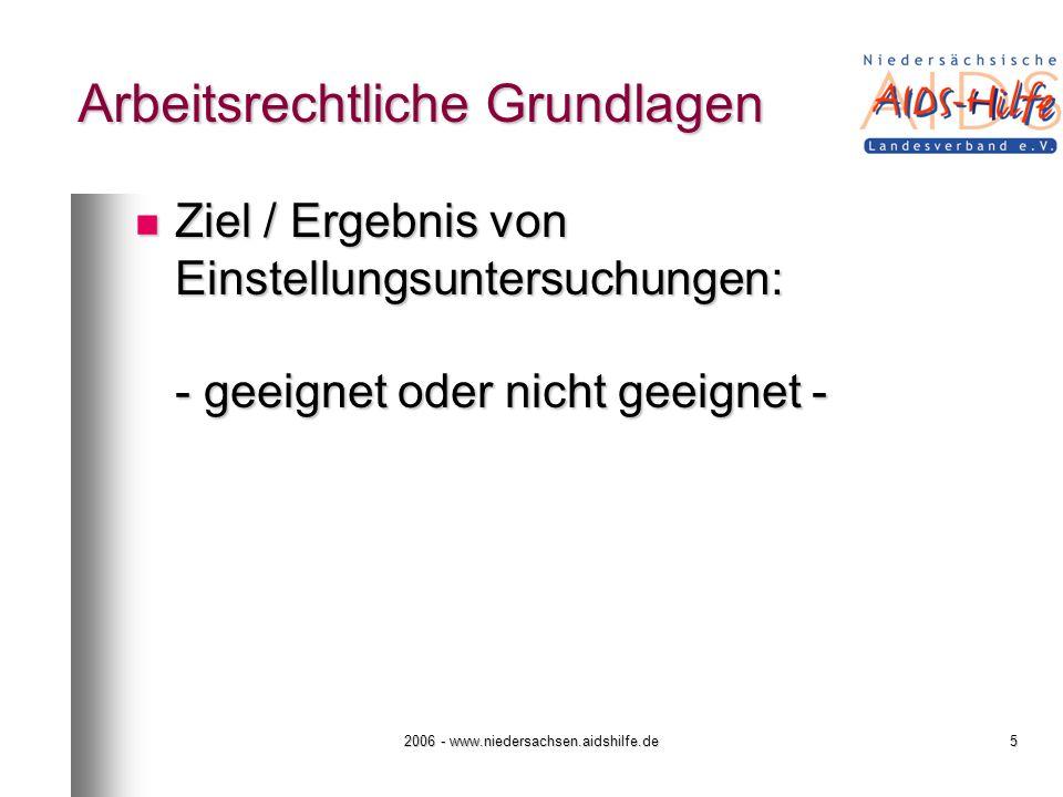 2006 - www.niedersachsen.aidshilfe.de5 Arbeitsrechtliche Grundlagen Ziel / Ergebnis von Einstellungsuntersuchungen: - geeignet oder nicht geeignet - Z