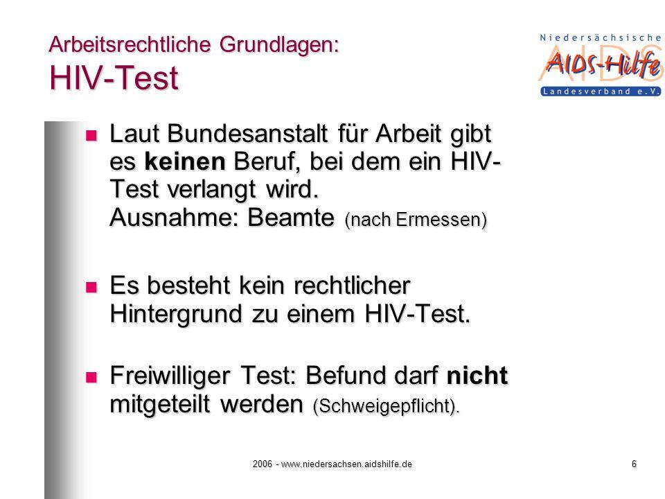2006 - www.niedersachsen.aidshilfe.de6 Arbeitsrechtliche Grundlagen: HIV-Test Laut Bundesanstalt für Arbeit gibt es keinen Beruf, bei dem ein HIV- Tes