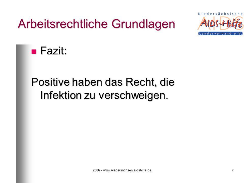 2006 - www.niedersachsen.aidshilfe.de7 Arbeitsrechtliche Grundlagen Fazit: Fazit: Positive haben das Recht, die Infektion zu verschweigen.
