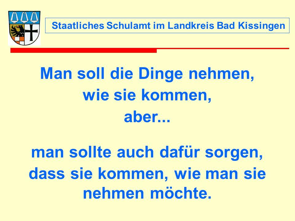 Staatliches Schulamt im Landkreis Bad Kissingen Man soll die Dinge nehmen, wie sie kommen, aber... man sollte auch dafür sorgen, dass sie kommen, wie