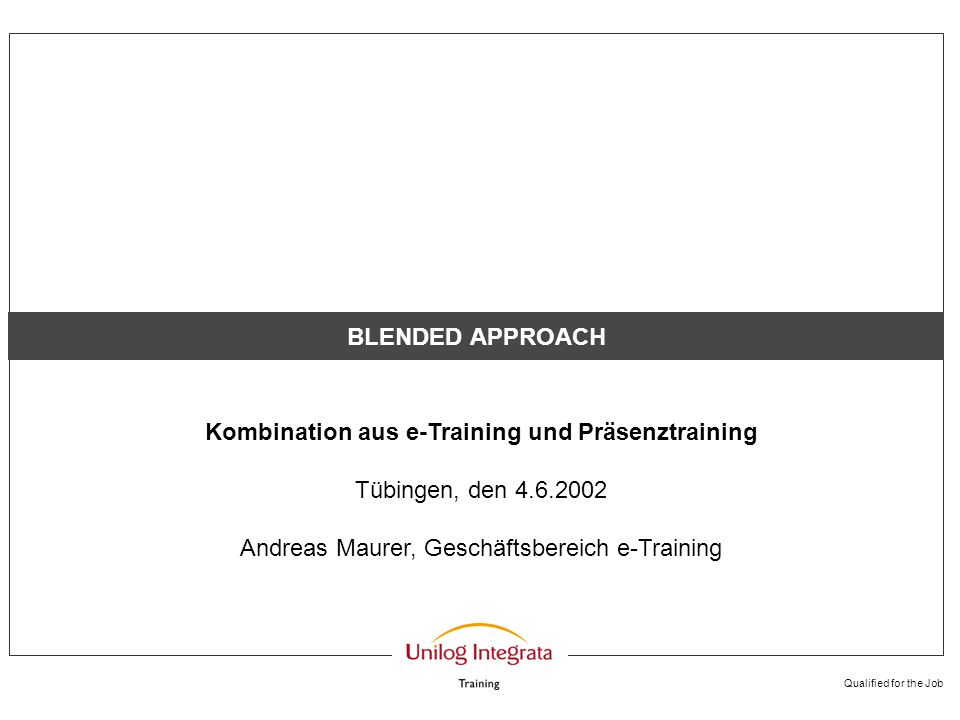 Qualified for the Job BLENDED APPROACH Kombination aus e-Training und Präsenztraining Tübingen, den 4.6.2002 Andreas Maurer, Geschäftsbereich e-Traini