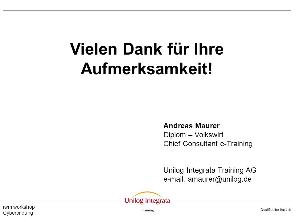 Qualified for the Job iwm workshop Cyberbildung Vielen Dank für Ihre Aufmerksamkeit! Andreas Maurer Diplom – Volkswirt Chief Consultant e-Training Uni