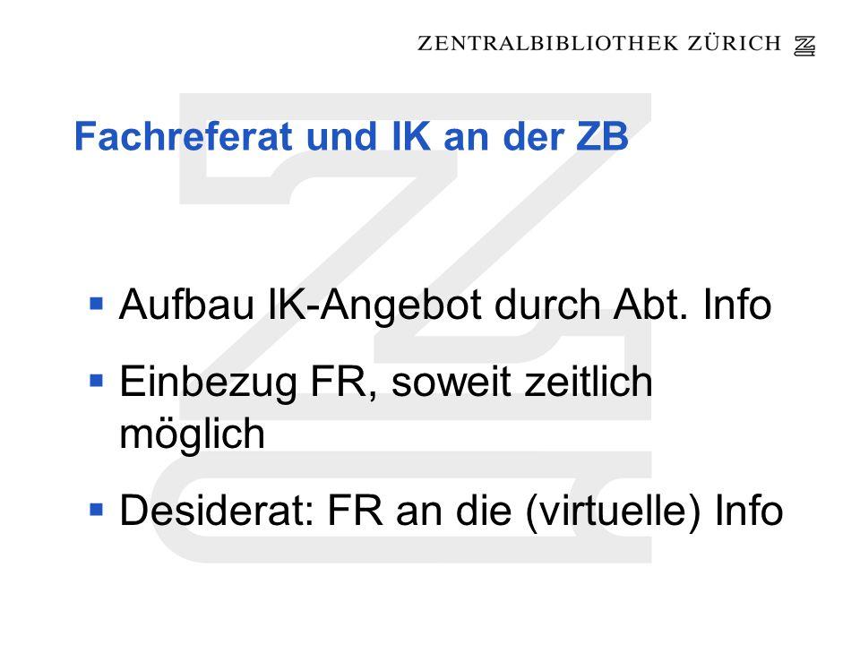 Fachreferat und IK an der ZB Aufbau IK-Angebot durch Abt. Info Einbezug FR, soweit zeitlich möglich Desiderat: FR an die (virtuelle) Info