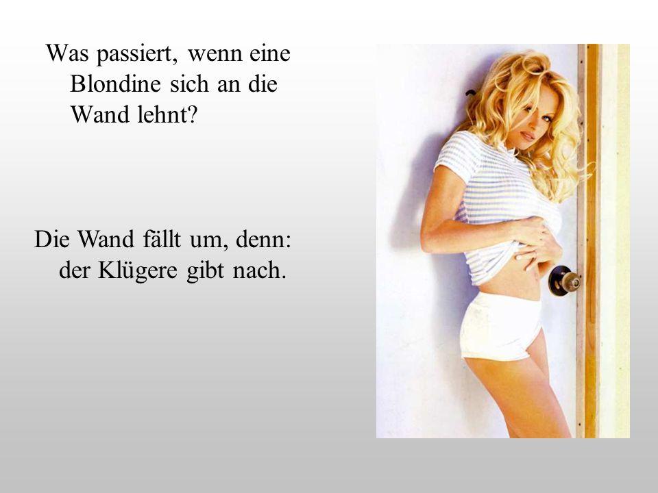 Was passiert, wenn eine Blondine sich an die Wand lehnt? Die Wand fällt um, denn: der Klügere gibt nach.