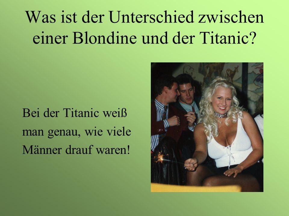 Was ist der Unterschied zwischen einer Blondine und der Titanic? Bei der Titanic weiß man genau, wie viele Männer drauf waren!