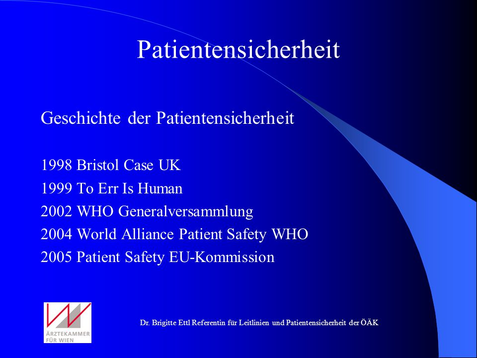 Dr. Brigitte Ettl Referentin für Leitlinien und Patientensicherheit der ÖÄK Geschichte der Patientensicherheit 1998 Bristol Case UK 1999 To Err Is Hum