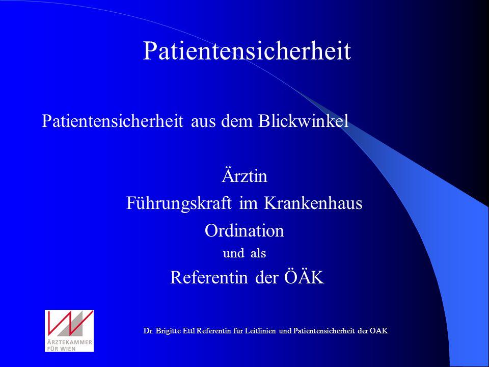 Dr. Brigitte Ettl Referentin für Leitlinien und Patientensicherheit der ÖÄK Patientensicherheit aus dem Blickwinkel Ärztin Führungskraft im Krankenhau