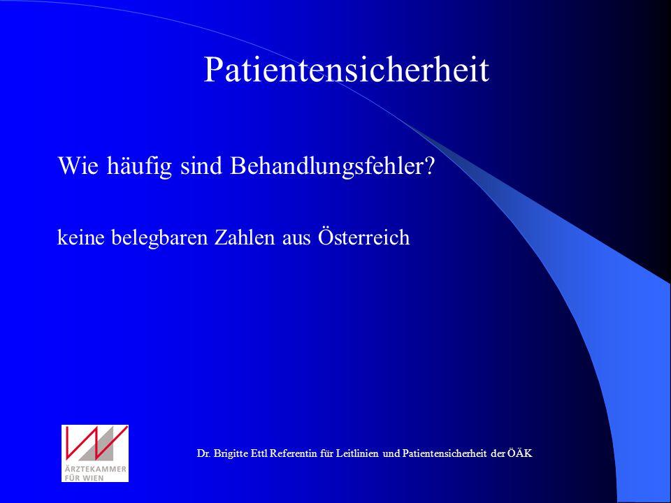 Dr. Brigitte Ettl Referentin für Leitlinien und Patientensicherheit der ÖÄK Wie häufig sind Behandlungsfehler? keine belegbaren Zahlen aus Österreich