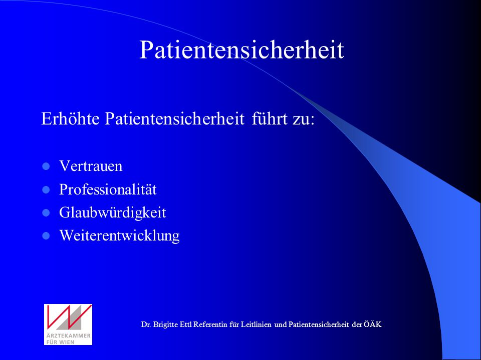 Dr. Brigitte Ettl Referentin für Leitlinien und Patientensicherheit der ÖÄK Erhöhte Patientensicherheit führt zu: Vertrauen Professionalität Glaubwürd