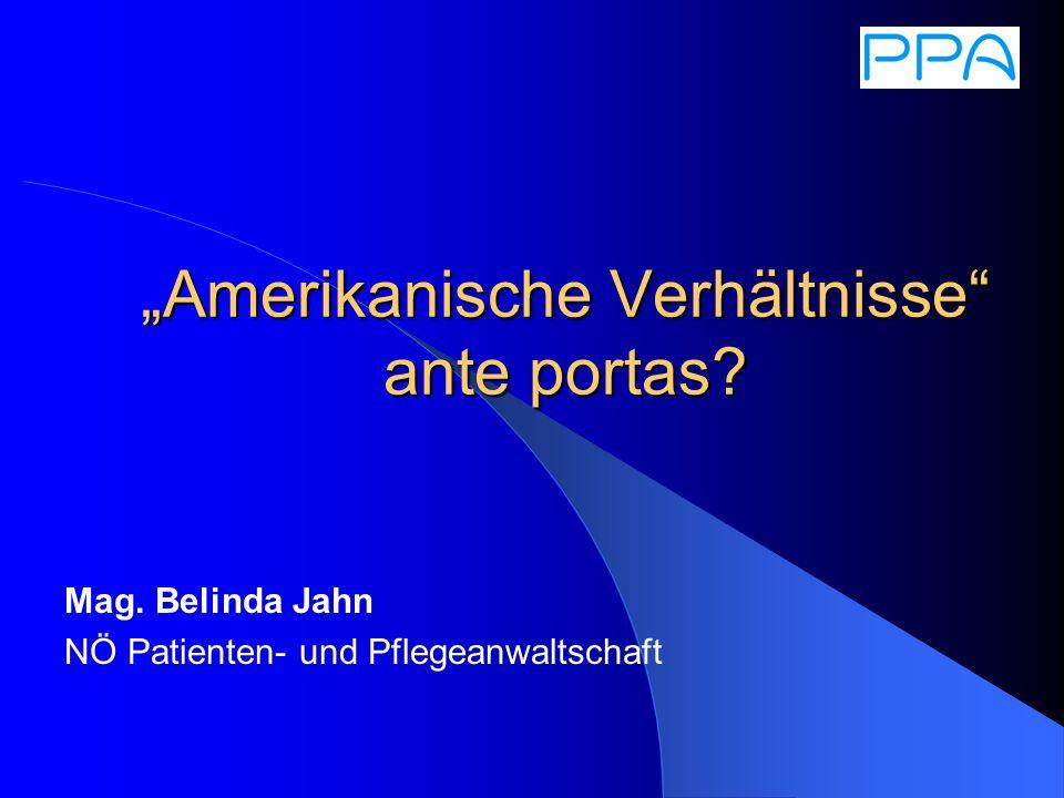 Amerikanische Verhältnisse ante portas Mag. Belinda Jahn NÖ Patienten- und Pflegeanwaltschaft