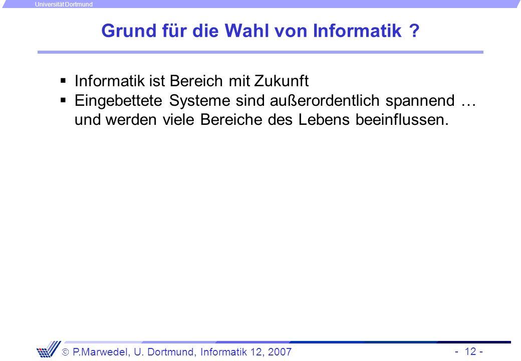 - 12 - P.Marwedel, U. Dortmund, Informatik 12, 2007 Universität Dortmund Grund für die Wahl von Informatik ? Informatik ist Bereich mit Zukunft Eingeb