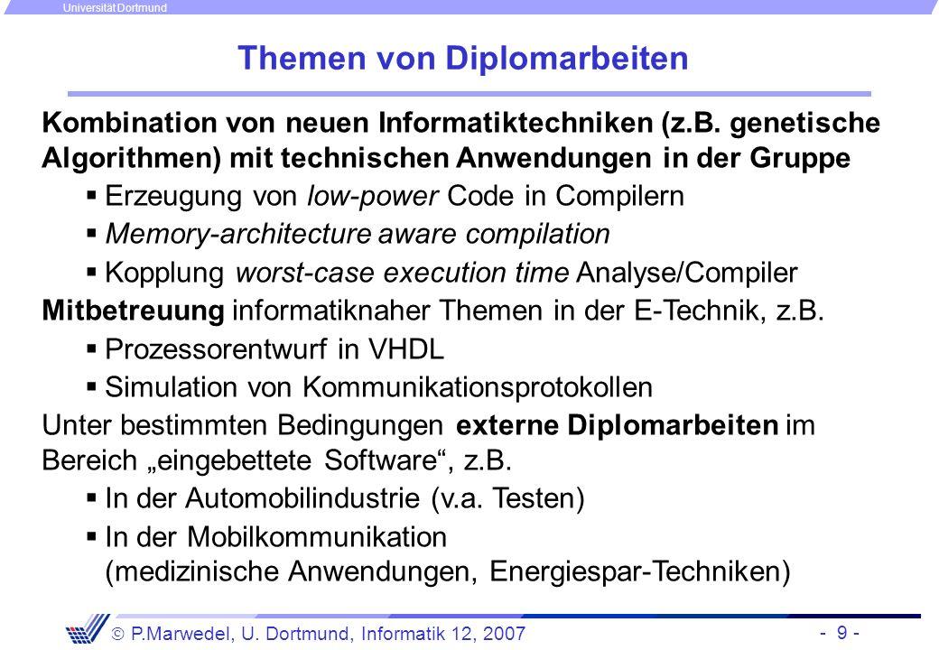 - 9 - P.Marwedel, U. Dortmund, Informatik 12, 2007 Universität Dortmund Themen von Diplomarbeiten Kombination von neuen Informatiktechniken (z.B. gene