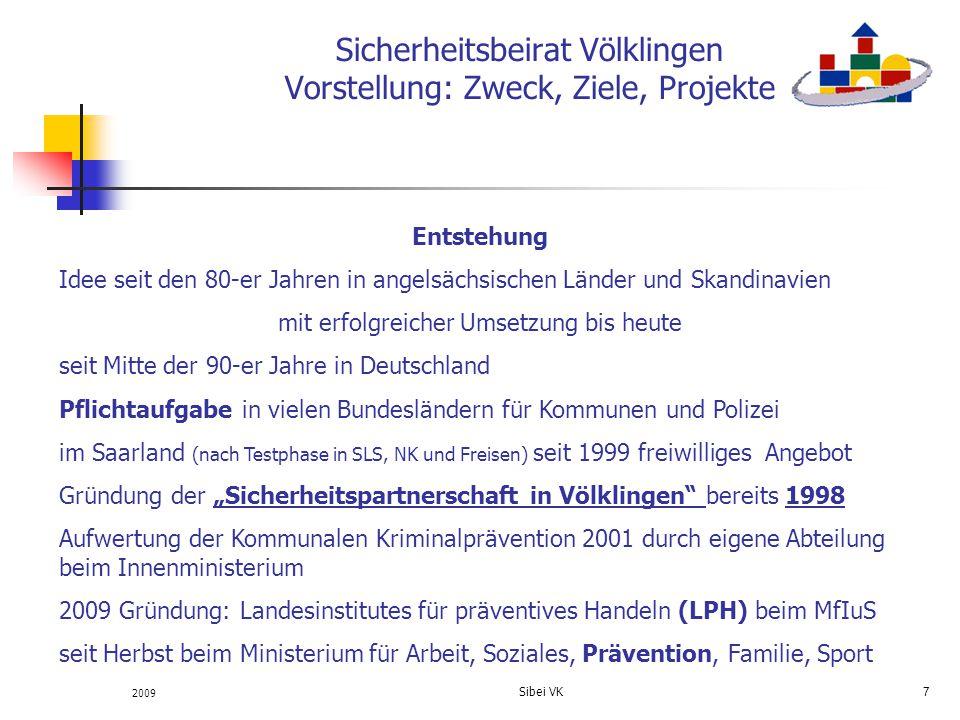 2009 Sibei VK 8 Sicherheitsbeirat Völklingen Vorstellung: Zweck, Ziele, Projekte Ziele der kommunalen Kriminalprävention Verbesserung der Sicherheitslage Abbau von Kriminalitätsfurcht positive Beeinflussung des subjektiven Sicherheitsgefühls in Ergänzung zu den staatlichen Möglichkeiten