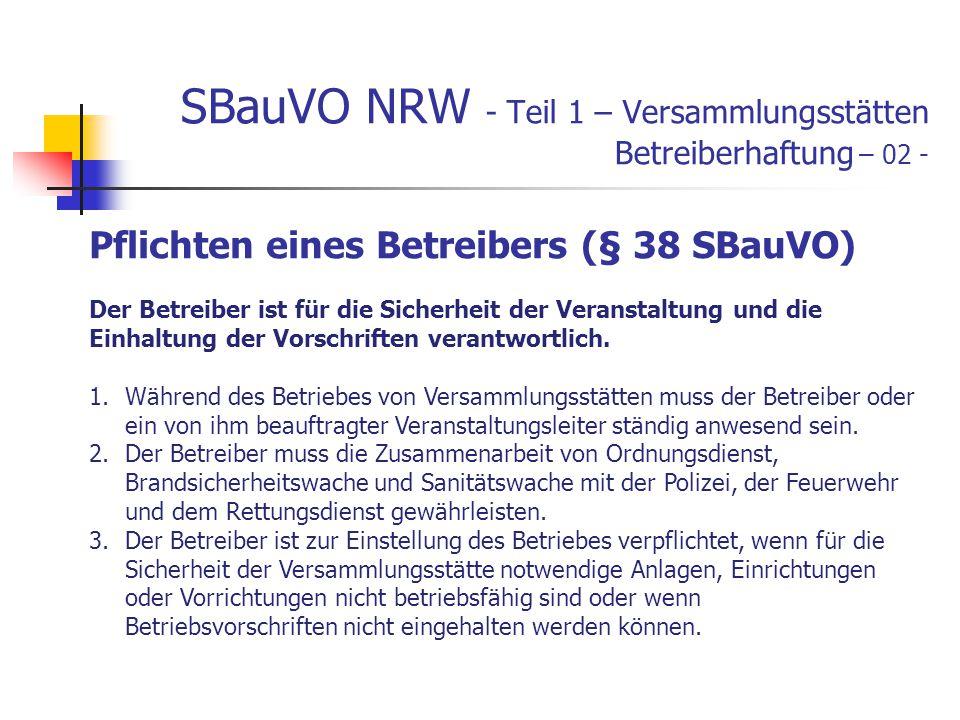 SBauVO NRW - Teil 1 – Versammlungsstätten Betreiberhaftung – 02 - Pflichten eines Betreibers (§ 38 SBauVO) Der Betreiber ist für die Sicherheit der Veranstaltung und die Einhaltung der Vorschriften verantwortlich.
