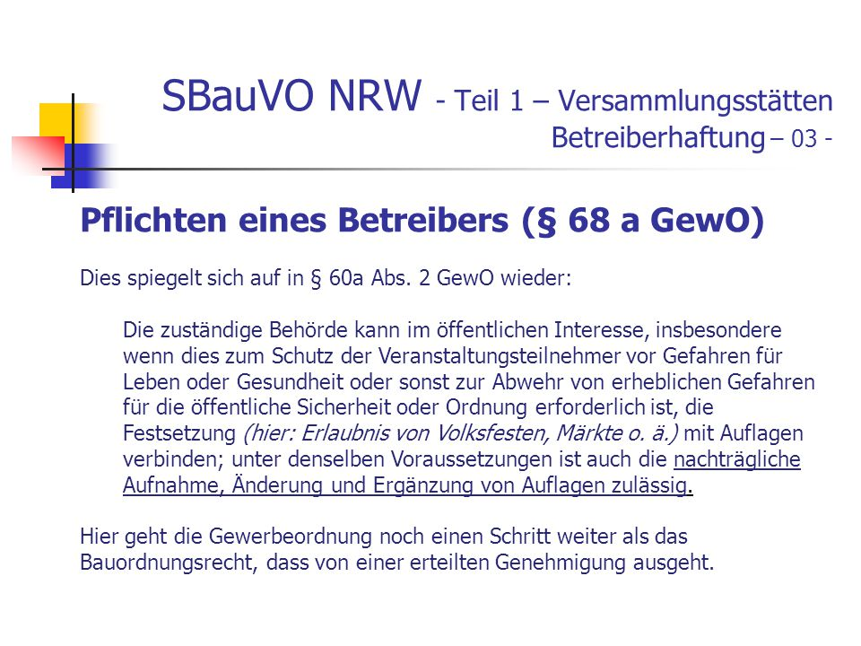 SBauVO NRW - Teil 1 – Versammlungsstätten Betreiberhaftung – 03 - Pflichten eines Betreibers (§ 68 a GewO) Dies spiegelt sich auf in § 60a Abs.