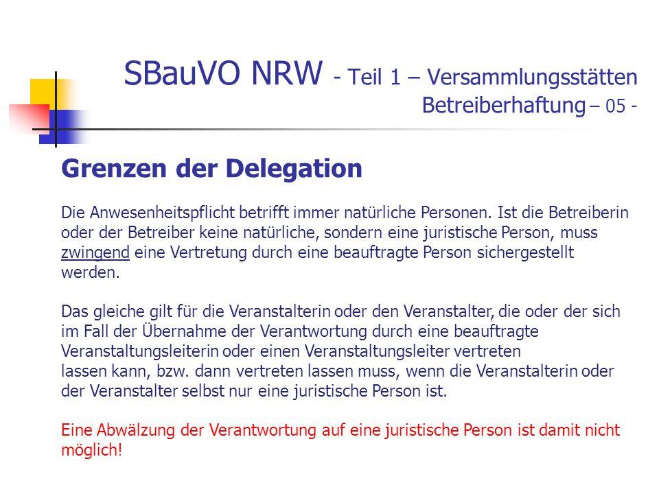 SBauVO NRW - Teil 1 – Versammlungsstätten Betreiberhaftung – 05 - Grenzen der Delegation Die Anwesenheitspflicht betrifft immer natürliche Personen.