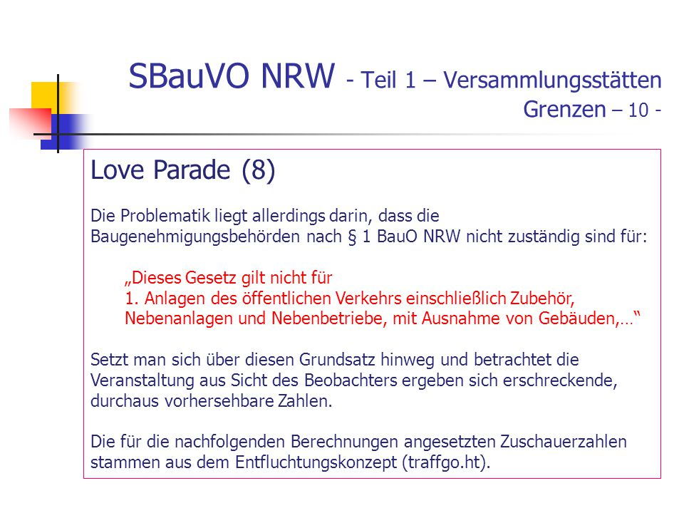 SBauVO NRW - Teil 1 – Versammlungsstätten Grenzen – 10 - Love Parade (8) Die Problematik liegt allerdings darin, dass die Baugenehmigungsbehörden nach § 1 BauO NRW nicht zuständig sind für: Dieses Gesetz gilt nicht für 1.