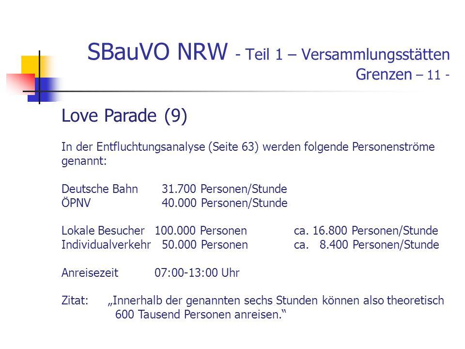 SBauVO NRW - Teil 1 – Versammlungsstätten Grenzen – 11 - Love Parade (9) In der Entfluchtungsanalyse (Seite 63) werden folgende Personenströme genannt: Deutsche Bahn 31.700 Personen/Stunde ÖPNV 40.000 Personen/Stunde Lokale Besucher100.000 Personenca.