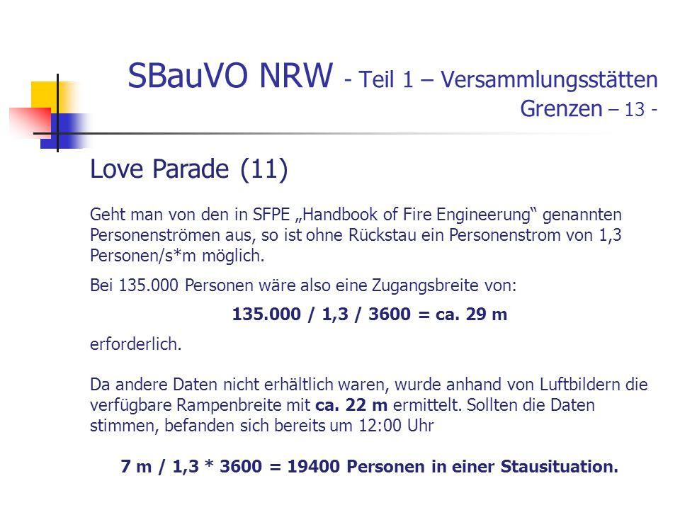 SBauVO NRW - Teil 1 – Versammlungsstätten Grenzen – 13 - Love Parade (11) Geht man von den in SFPE Handbook of Fire Engineerung genannten Personenströmen aus, so ist ohne Rückstau ein Personenstrom von 1,3 Personen/s*m möglich.