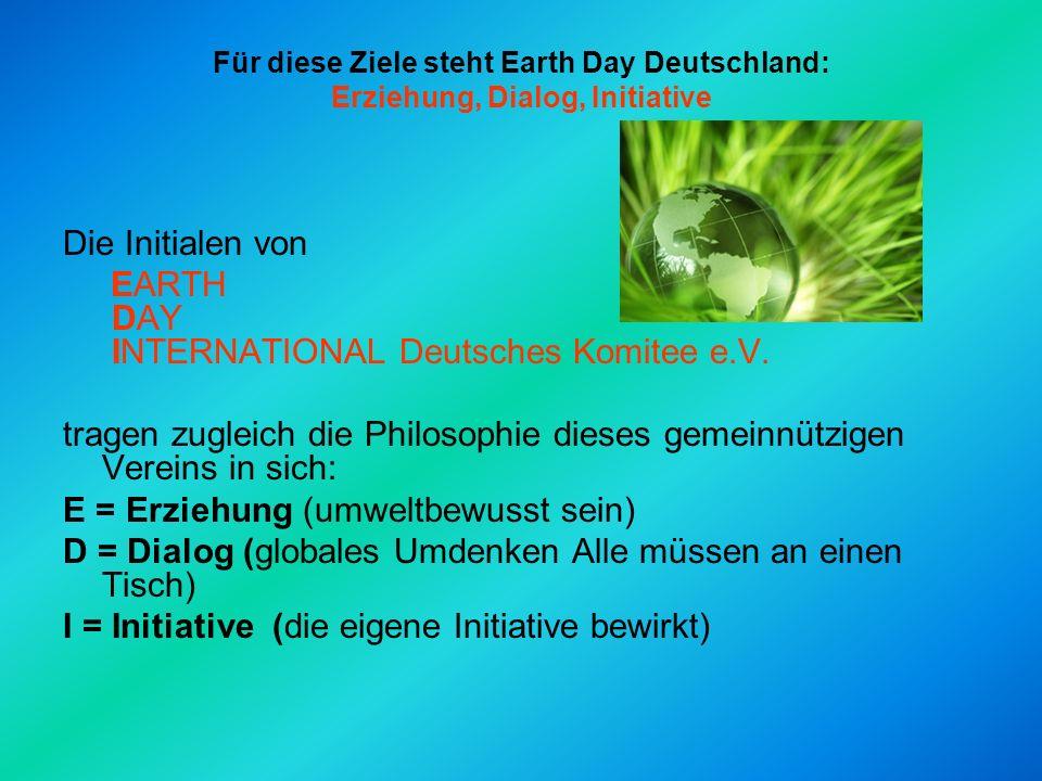 Für diese Ziele steht Earth Day Deutschland: Erziehung, Dialog, Initiative Die Initialen von EARTH DAY INTERNATIONAL Deutsches Komitee e.V.