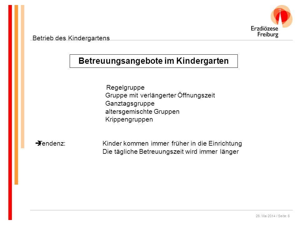 26. Mai 2014 / Seite: 6 Betreuungsangebote im Kindergarten Betrieb des Kindergartens Regelgruppe Gruppe mit verlängerter Öffnungszeit Ganztagsgruppe a