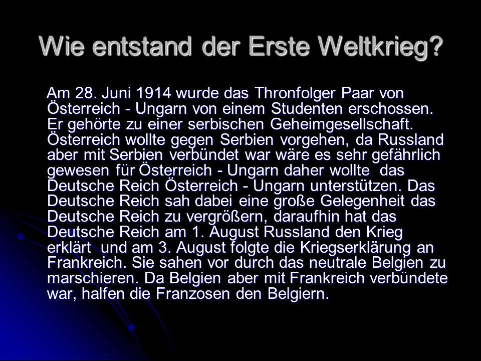 Wie entstand der Erste Weltkrieg? Am 28. Juni 1914 wurde das Thronfolger Paar von Österreich - Ungarn von einem Studenten erschossen. Er gehörte zu ei