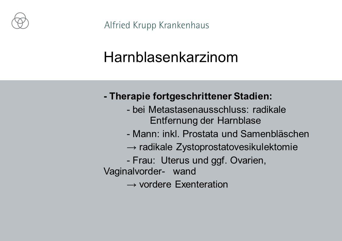 - Therapie fortgeschrittener Stadien: - bei Metastasenausschluss: radikale Entfernung der Harnblase - Mann: inkl.