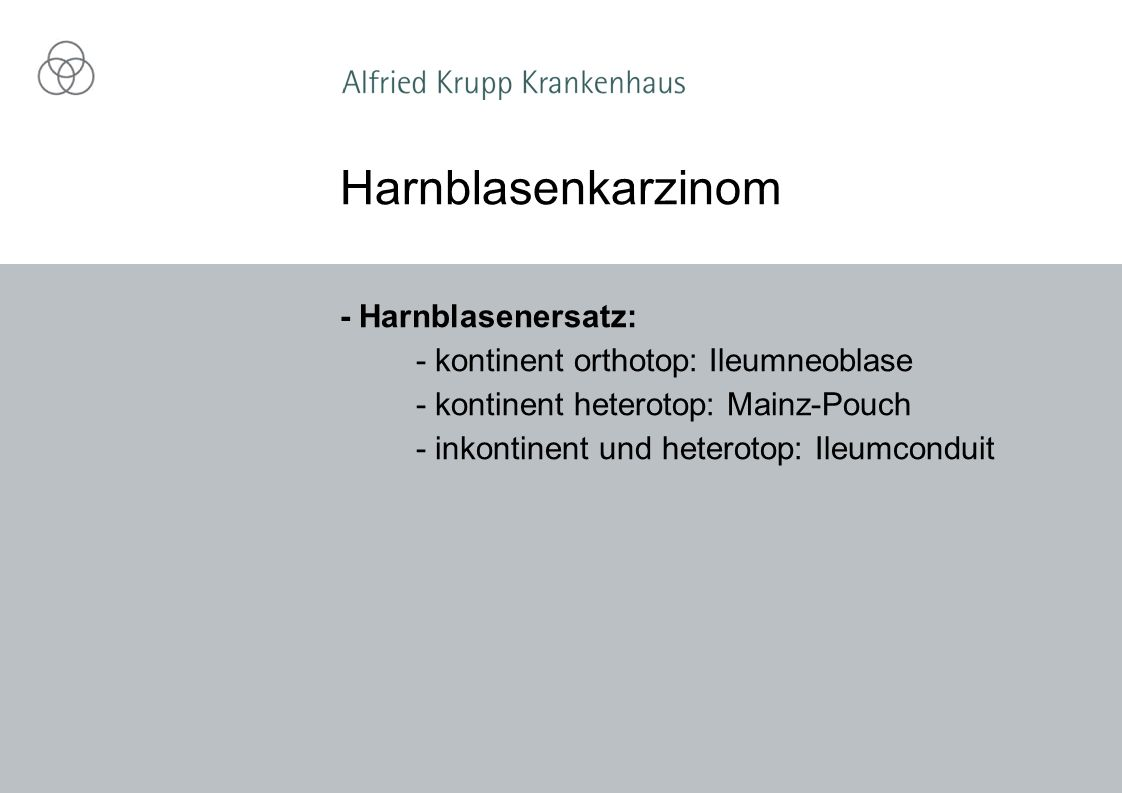 - Harnblasenersatz: - kontinent orthotop: Ileumneoblase - kontinent heterotop: Mainz-Pouch - inkontinent und heterotop: Ileumconduit Harnblasenkarzinom