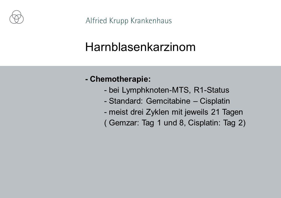 - Chemotherapie: - bei Lymphknoten-MTS, R1-Status - Standard: Gemcitabine – Cisplatin - meist drei Zyklen mit jeweils 21 Tagen ( Gemzar: Tag 1 und 8, Cisplatin: Tag 2) Harnblasenkarzinom