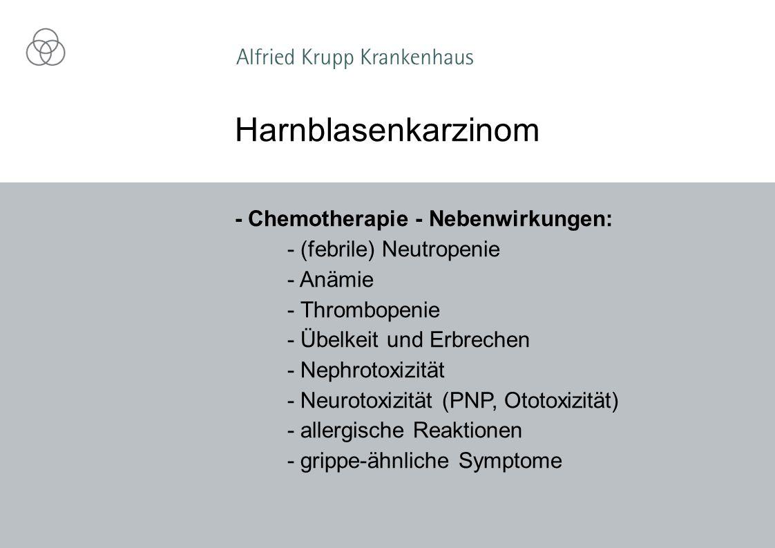 - Chemotherapie - Nebenwirkungen: - (febrile) Neutropenie - Anämie - Thrombopenie - Übelkeit und Erbrechen - Nephrotoxizität - Neurotoxizität (PNP, Ototoxizität) - allergische Reaktionen - grippe-ähnliche Symptome Harnblasenkarzinom