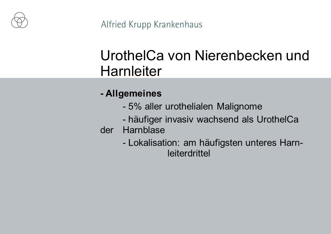 - Allgemeines - 5% aller urothelialen Malignome - häufiger invasiv wachsend als UrothelCa der Harnblase - Lokalisation: am häufigsten unteres Harn- leiterdrittel UrothelCa von Nierenbecken und Harnleiter