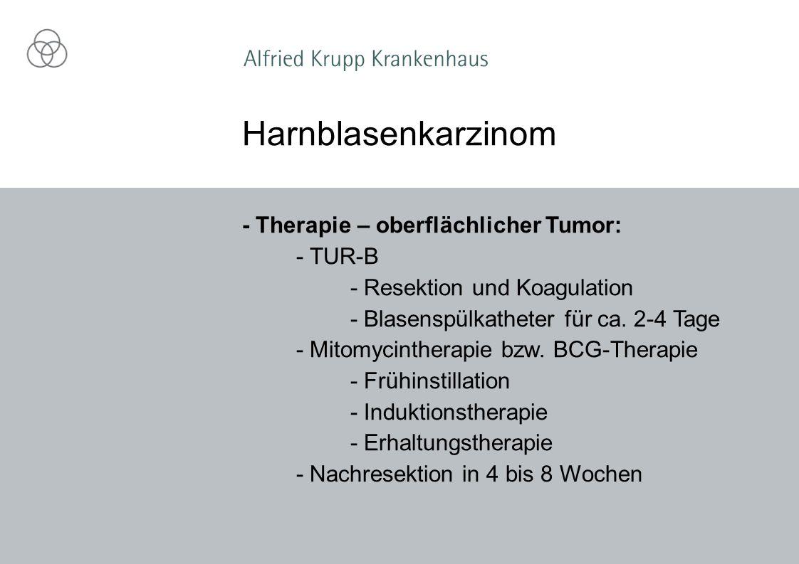 - Therapie – oberflächlicher Tumor: - TUR-B - Resektion und Koagulation - Blasenspülkatheter für ca.
