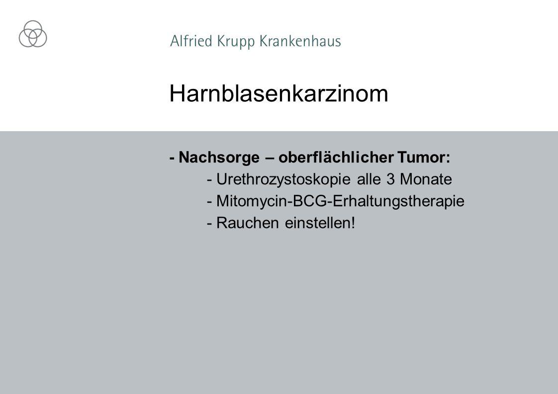 - Nachsorge – oberflächlicher Tumor: - Urethrozystoskopie alle 3 Monate - Mitomycin-BCG-Erhaltungstherapie - Rauchen einstellen.