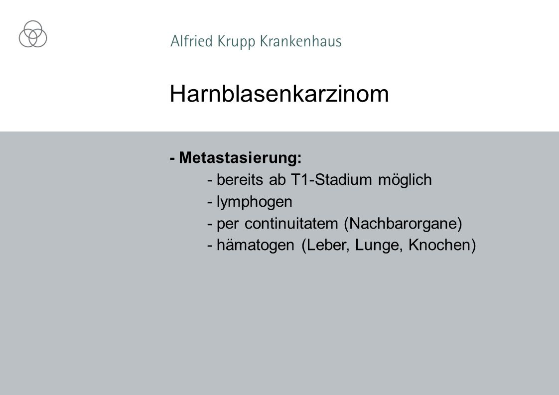 - Metastasierung: - bereits ab T1-Stadium möglich - lymphogen - per continuitatem (Nachbarorgane) - hämatogen (Leber, Lunge, Knochen) Harnblasenkarzinom