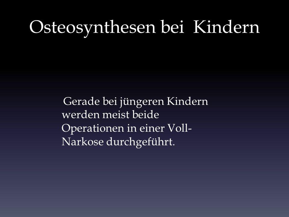 Osteosynthesen bei Kindern Gerade bei jüngeren Kindern werden meist beide Operationen in einer Voll- Narkose durchgeführt.