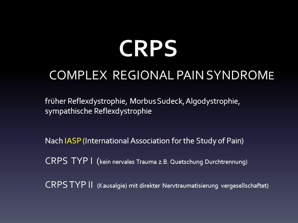 CRPS COMPLEX REGIONAL PAIN SYNDROM E früher Reflexdystrophie, Morbus Sudeck, Algodystrophie, sympathische Reflexdystrophie Nach IASP (International Association for the Study of Pain) CRPS TYP I ( kein nervales Trauma z.B.