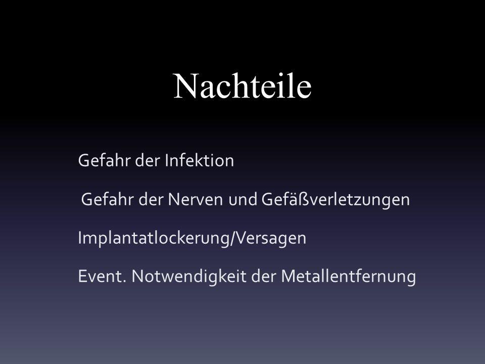 Nachteile Gefahr der Infektion Gefahr der Nerven und Gefäßverletzungen Implantatlockerung/Versagen Event.