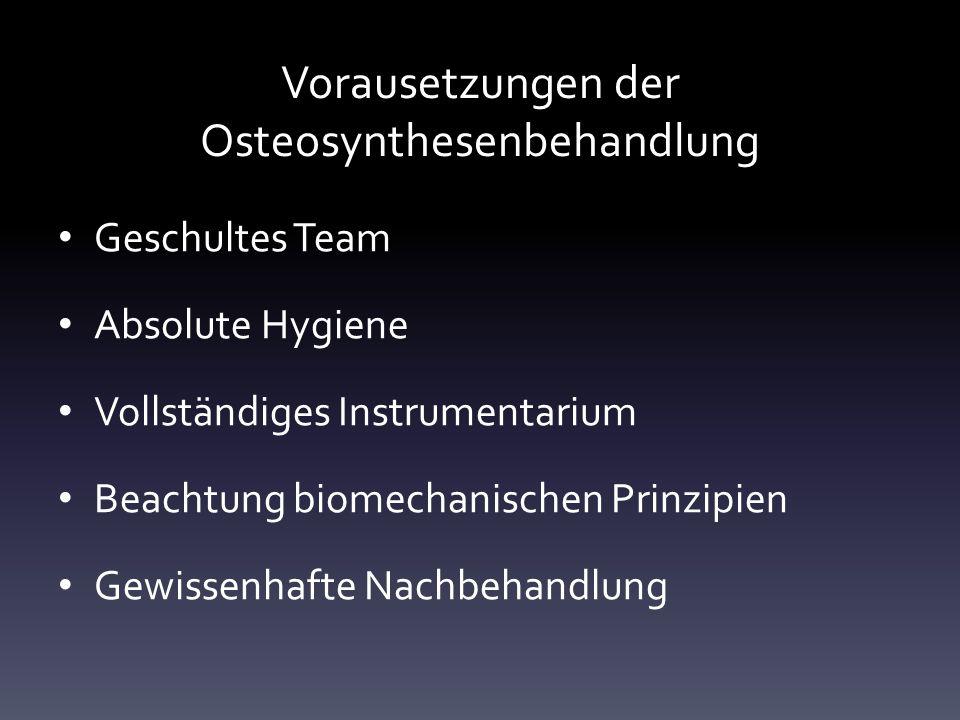 Vorausetzungen der Osteosynthesenbehandlung Geschultes Team Absolute Hygiene Vollständiges Instrumentarium Beachtung biomechanischen Prinzipien Gewissenhafte Nachbehandlung