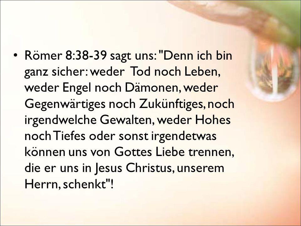Römer 8:38-39 sagt uns: Denn ich bin ganz sicher: weder Tod noch Leben, weder Engel noch Dämonen, weder Gegenwärtiges noch Zukünftiges, noch irgendwelche Gewalten, weder Hohes noch Tiefes oder sonst irgendetwas können uns von Gottes Liebe trennen, die er uns in Jesus Christus, unserem Herrn, schenkt !