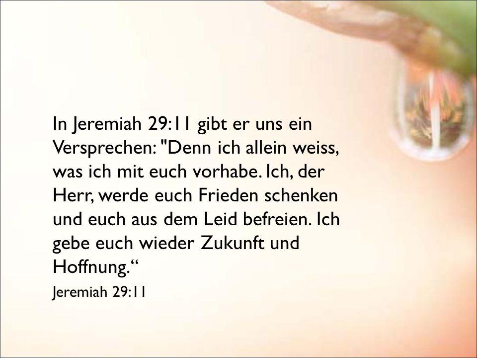 In Jeremiah 29:11 gibt er uns ein Versprechen: Denn ich allein weiss, was ich mit euch vorhabe.