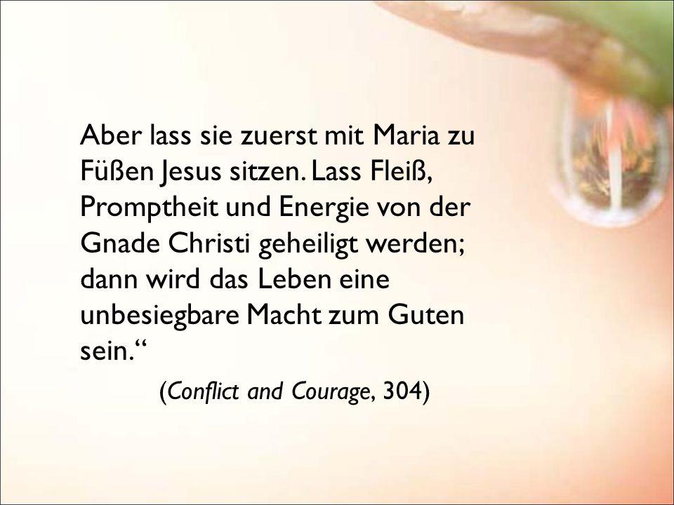 Aber lass sie zuerst mit Maria zu Füßen Jesus sitzen. Lass Fleiß, Promptheit und Energie von der Gnade Christi geheiligt werden; dann wird das Leben e