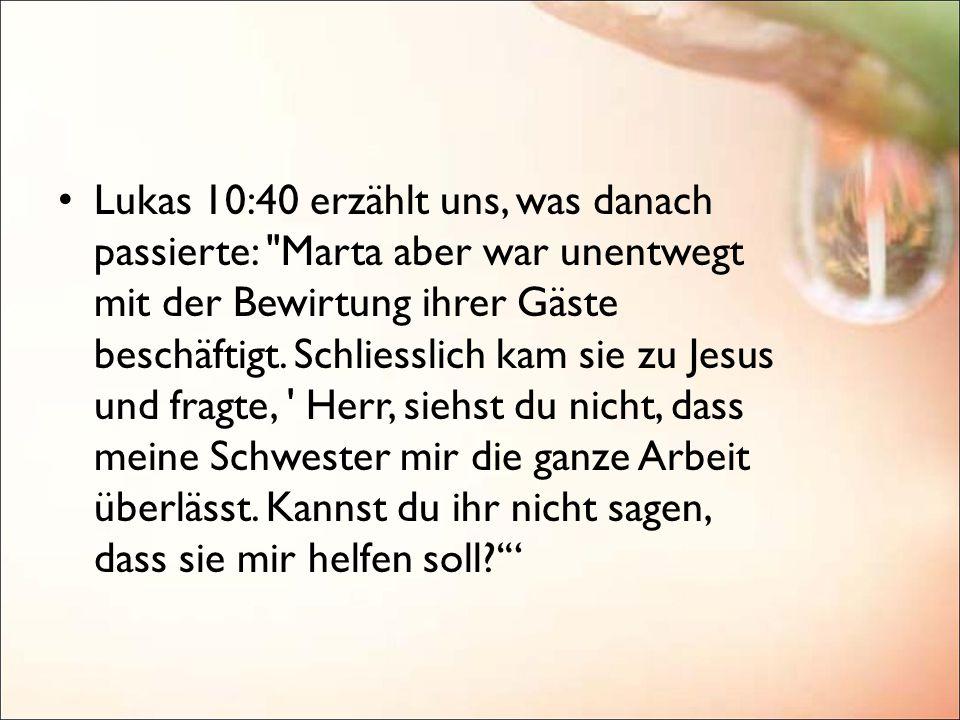 Lukas 10:40 erzählt uns, was danach passierte: Marta aber war unentwegt mit der Bewirtung ihrer Gäste beschäftigt.