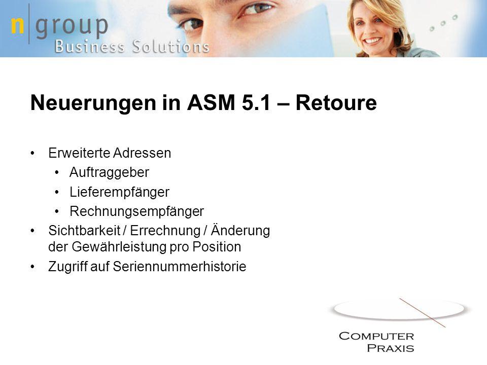 Neuerungen in ASM 5.1 – Retoure Erweiterte Adressen Auftraggeber Lieferempfänger Rechnungsempfänger Sichtbarkeit / Errechnung / Änderung der Gewährlei