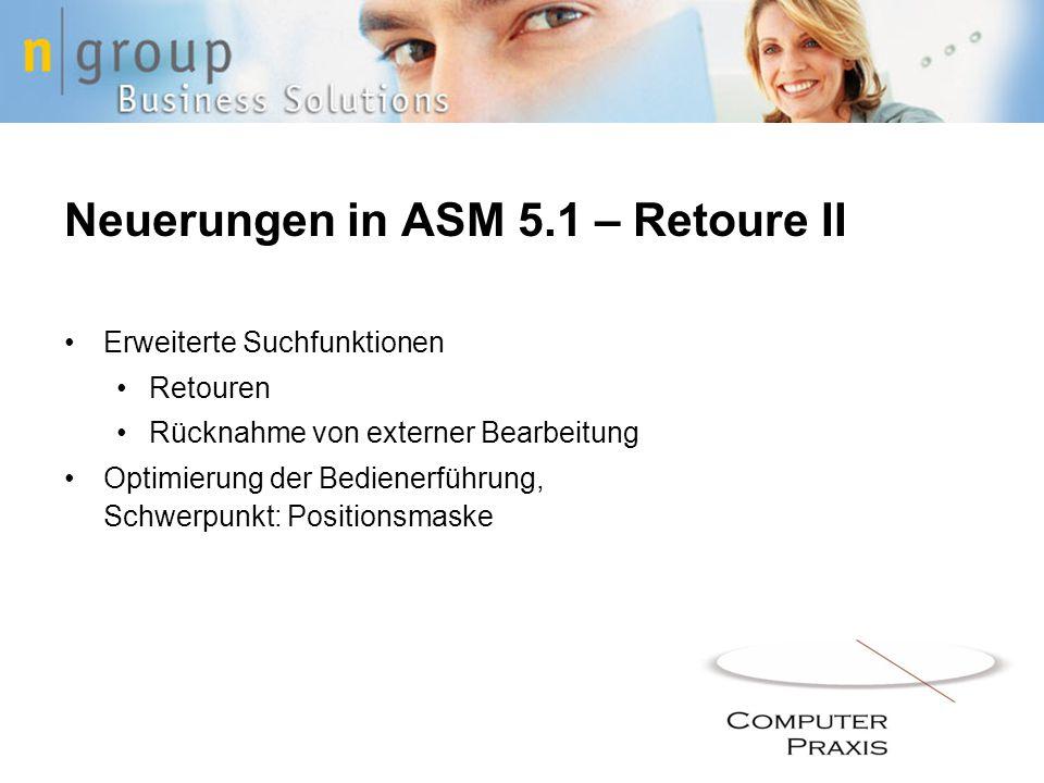 Neuerungen in ASM 5.1 – Retoure II Erweiterte Suchfunktionen Retouren Rücknahme von externer Bearbeitung Optimierung der Bedienerführung, Schwerpunkt: Positionsmaske