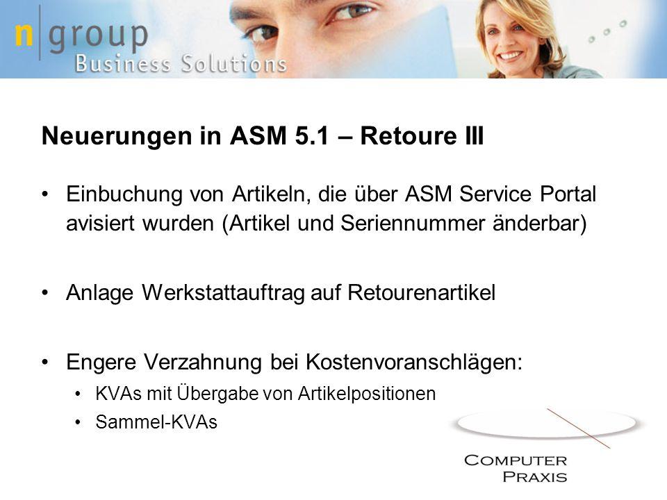 Neuerungen in ASM 5.1 – Retoure III Einbuchung von Artikeln, die über ASM Service Portal avisiert wurden (Artikel und Seriennummer änderbar) Anlage Werkstattauftrag auf Retourenartikel Engere Verzahnung bei Kostenvoranschlägen: KVAs mit Übergabe von Artikelpositionen Sammel-KVAs