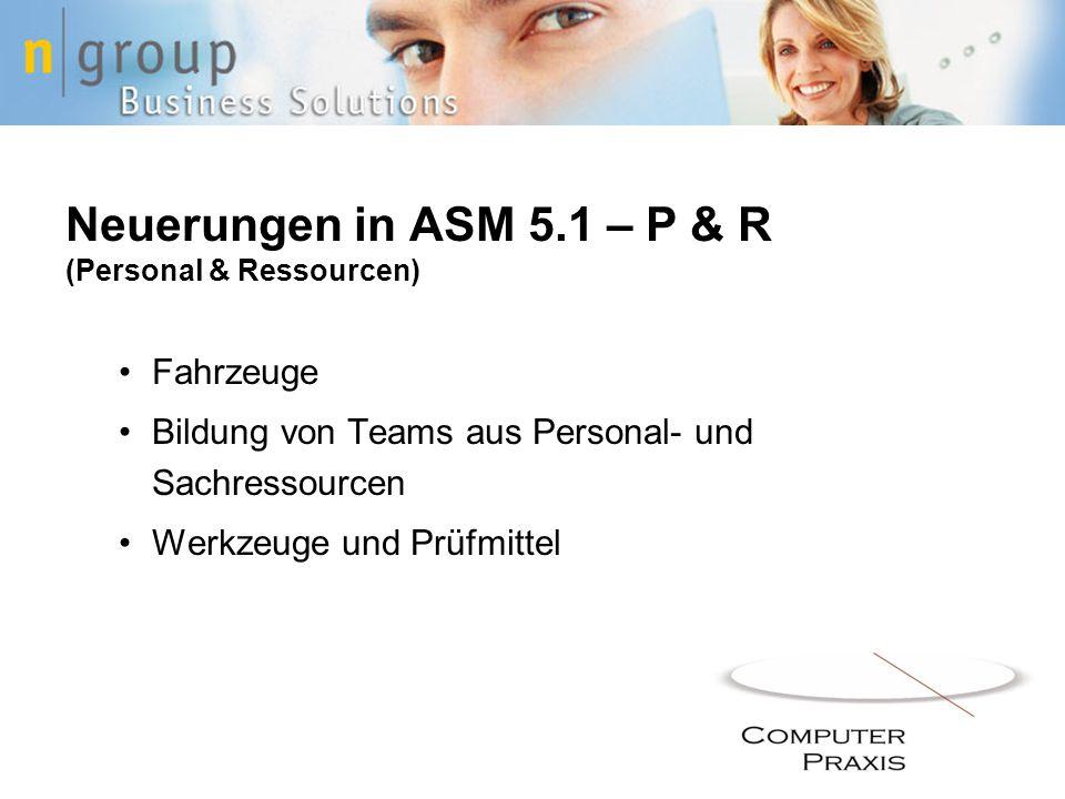 Neuerungen in ASM 5.1 – P & R (Personal & Ressourcen) Fahrzeuge Bildung von Teams aus Personal- und Sachressourcen Werkzeuge und Prüfmittel