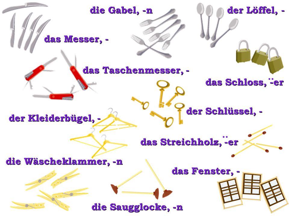 der Schlüssel, - das Messer, - der Löffel, - die Gabel, -n das Taschenmesser, - das Schloss, -er : die Saugglocke, -n der Kleiderbügel, - die Wäschekl