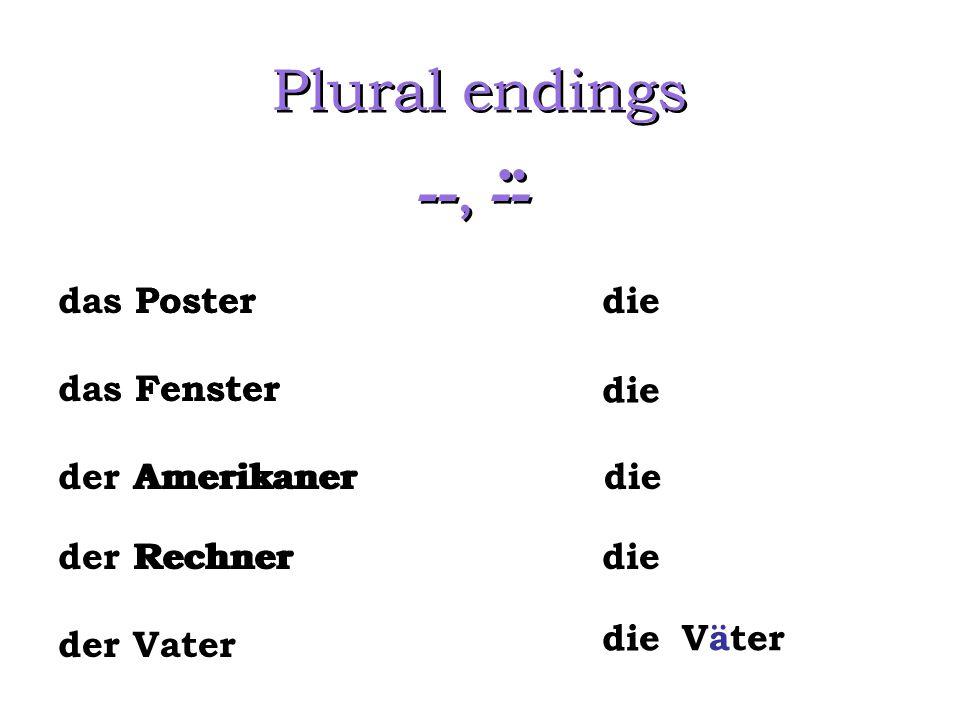Plural endings --, --.. das Poster das Fenster der Amerikaner der Rechner die der Vater Väter die Poster Fenster Amerikaner Rechner