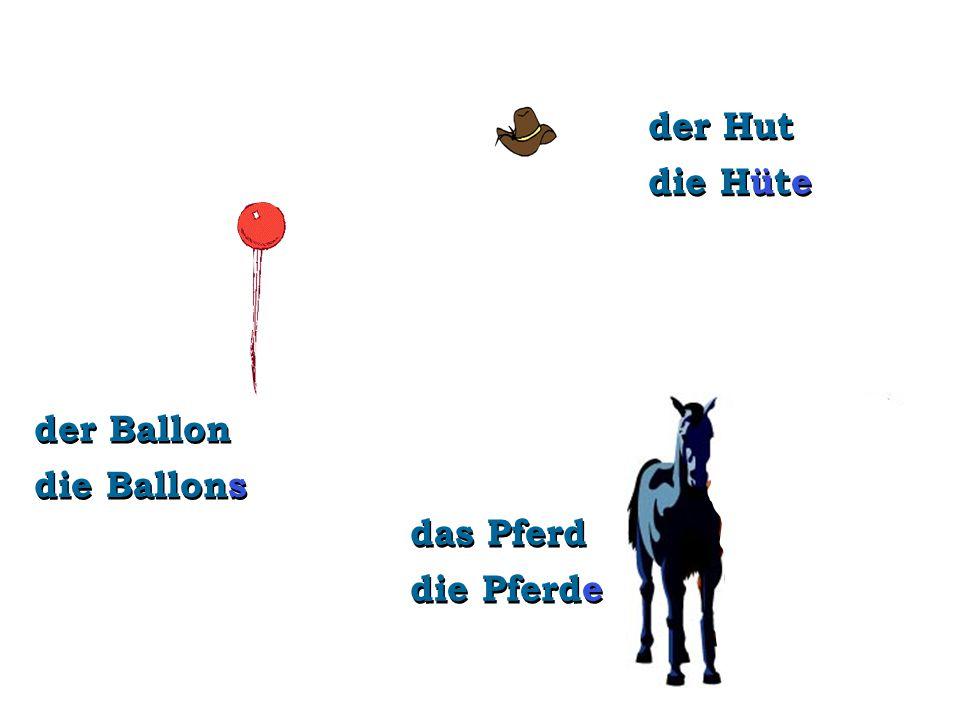 der Ballon die Ballons das Pferd die Pferde der Hut die Hüte
