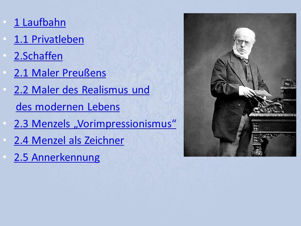 1 Laufbahn 1.1 Privatleben 2.Schaffen 2.1 Maler Preußens 2.2 Maler des Realismus und des modernen Lebens 2.3 Menzels Vorimpressionismus 2.4 Menzel als